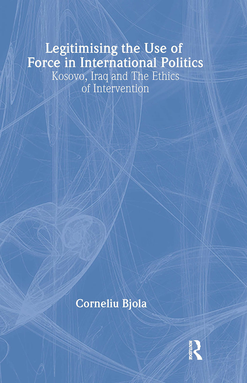 Legitimising the Use of Force in International Politics: Kosovo, Iraq and the Ethics of Intervention, 1st Edition (Hardback) book cover
