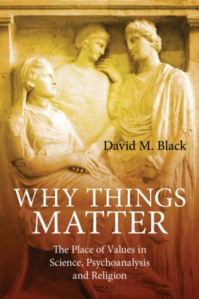 Why Things Matter: The Place of Values in Science, Psychoanalysis and Religion (Paperback) book cover
