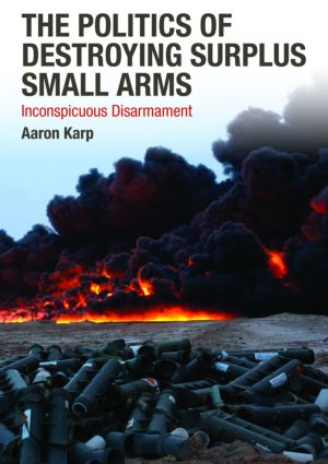 The Politics of Destroying Surplus Small Arms: Inconspicuous Disarmament, 1st Edition (Hardback) book cover
