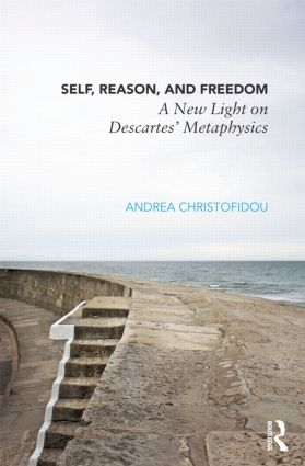 Self, Reason, and Freedom: A New Light on Descartes' Metaphysics (Hardback) book cover