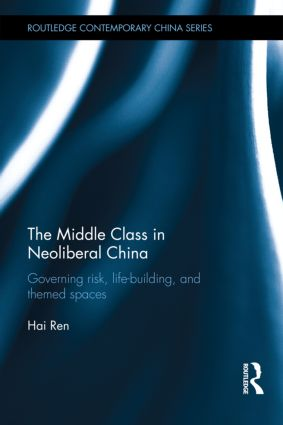 The Middle Class in Neoliberal China: Governing Risk, Life-Building, and Themed Spaces (Hardback) book cover