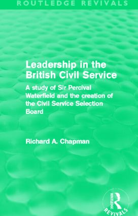 Leadership in the British Civil Service (Routledge Revivals): A study of Sir Percival Waterfield and the creation of the Civil Service Selection Board (Paperback) book cover