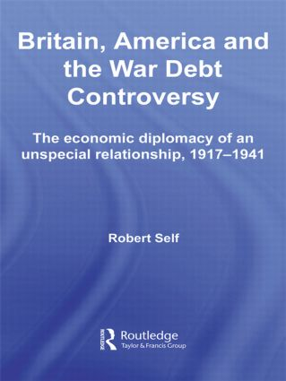 Britain, America and the War Debt Controversy: The Economic Diplomacy of an Unspecial Relationship, 1917-45, 1st Edition (Paperback) book cover