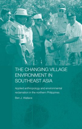 The Changing Village Environment in Southeast Asia: Applied anthropology and environmental reclamation in the northern Philippines book cover