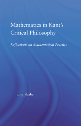 Mathematics in Kant's Critical Philosophy: Reflections on Mathematical Practice (Paperback) book cover