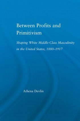 Between Profits and Primitivism: Shaping White Middle-Class Masculinity in the U.S., 1880-1917, 1st Edition (Paperback) book cover