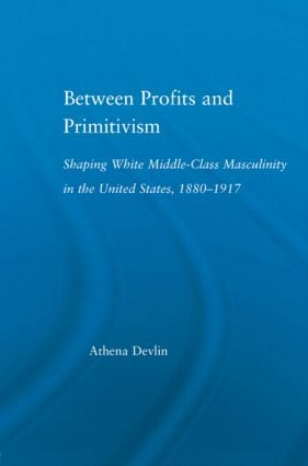 Between Profits and Primitivism: Shaping White Middle-Class Masculinity in the U.S., 1880-1917 (Paperback) book cover