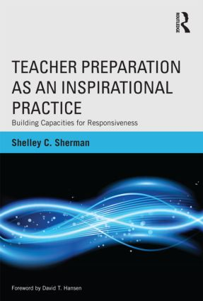 Teacher Preparation as an Inspirational Practice: Building Capacities for Responsiveness (Paperback) book cover