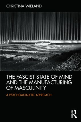 The Fascist State of Mind and the Manufacturing of Masculinity:  A psychoanalytic approach, 1st Edition (e-Book) book cover