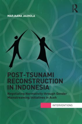Post-Tsunami Reconstruction in Indonesia: Negotiating Normativity through Gender Mainstreaming Initiatives in Aceh (Hardback) book cover