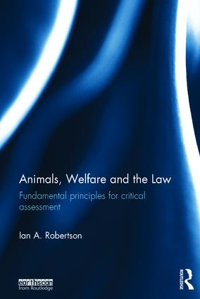 Animals, Welfare and the Law: Fundamental Principles for Critical Assessment, 1st Edition (Hardback) book cover