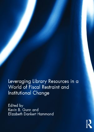 Leveraging Library Resources in a World of Fiscal Restraint and Institutional Change: 1st Edition (Hardback) book cover