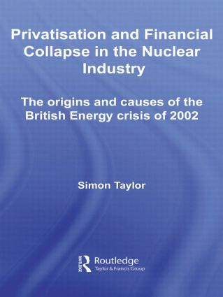 Privatisation and Financial Collapse in the Nuclear Industry: The Origins and Causes of the British Energy Crisis of 2002 (Paperback) book cover