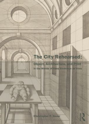 The City Rehearsed: Object, Architecture, and Print in the Worlds of Hans Vredeman de Vries (Paperback) book cover