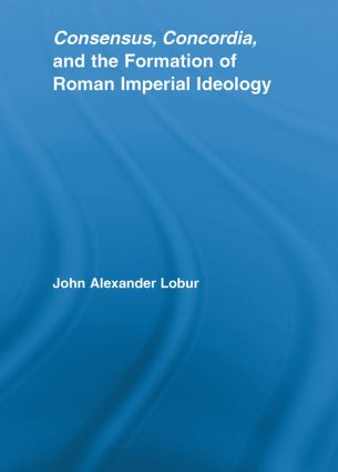 Consensus, Concordia and the Formation of Roman Imperial Ideology (Paperback) book cover