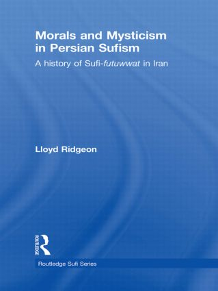 Morals and Mysticism in Persian Sufism: A History of Sufi-Futuwwat in Iran (Hardback) book cover