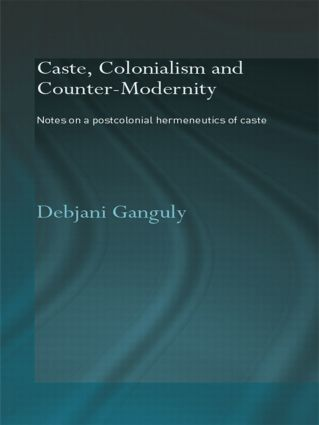Caste, Colonialism and Counter-Modernity: Notes on a Postcolonial Hermeneutics of Caste (Paperback) book cover