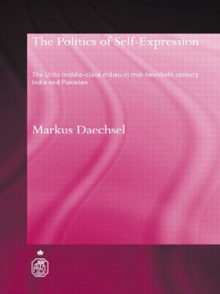 The Politics of Self-Expression: The Urdu Middleclass Milieu in Mid-Twentieth Century India and Pakistan (Paperback) book cover