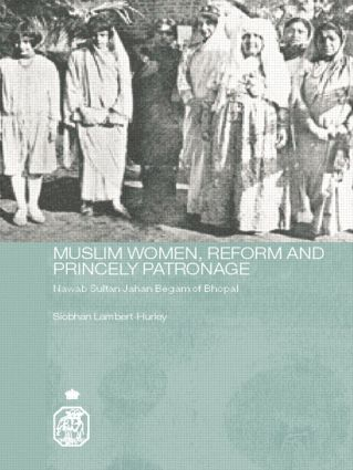 Muslim Women, Reform and Princely Patronage: Nawab Sultan Jahan Begam of Bhopal book cover