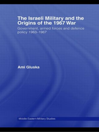 The Israeli Military and the Origins of the 1967 War: Government, Armed Forces and Defence Policy 1963–67 (Paperback) book cover