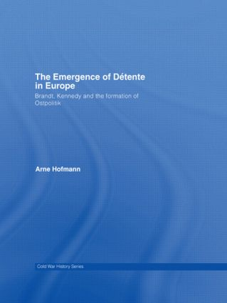 The Emergence of Détente in Europe: Brandt, Kennedy and the Formation of Ostpolitik (Hardback) book cover