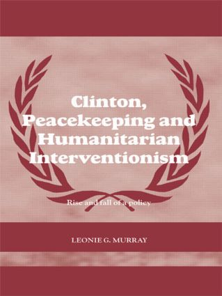 Clinton, Peacekeeping and Humanitarian Interventionism: Rise and Fall of a Policy book cover