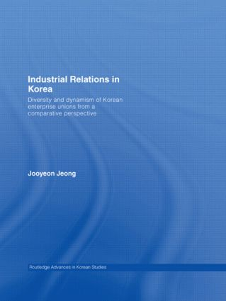 Industrial Relations in Korea: Diversity and Dynamism of Korean Enterprise Unions from a Comparative Perspective, 1st Edition (Paperback) book cover