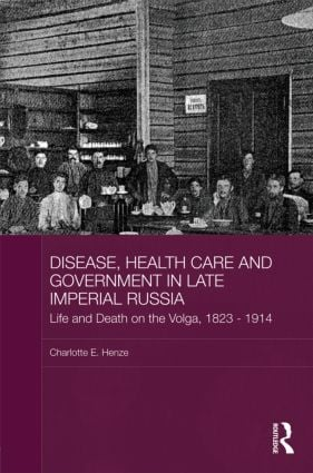 Disease, Health Care and Government in Late Imperial Russia: Life and Death on the Volga, 1823-1914, 1st Edition (Hardback) book cover