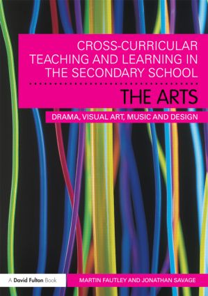 Cross-Curricular Teaching and Learning in the Secondary School… The Arts: Drama, Visual Art, Music and Design book cover