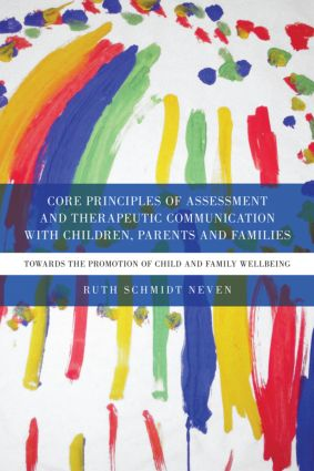 Core Principles of Assessment and Therapeutic Communication with Children, Parents and Families: Towards the Promotion of Child and Family Wellbeing (Paperback) book cover