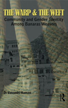 The Warp and the Weft: Community and Gender Identity Among the Weavers of Banaras, 1st Edition (Hardback) book cover