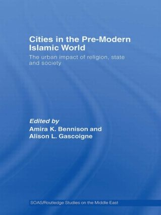 Cities in the Pre-Modern Islamic World: The Urban Impact of Religion, State and Society, 1st Edition (Paperback) book cover