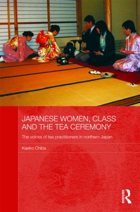 Japanese Women, Class and the Tea Ceremony: The voices of tea practitioners in northern Japan (Hardback) book cover
