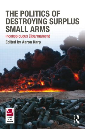 The Politics of Destroying Surplus Small Arms: Inconspicuous Disarmament, 1st Edition (Paperback) book cover