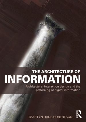 The Architecture of Information: Architecture, Interaction Design and the Patterning of Digital Information book cover