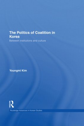 The Politics of Coalition in Korea: Between Institutions and Culture (Hardback) book cover