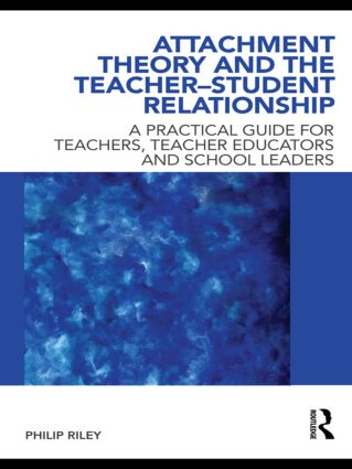 Attachment Theory and the Teacher-Student Relationship: A Practical Guide for Teachers, Teacher Educators and School Leaders (Paperback) book cover
