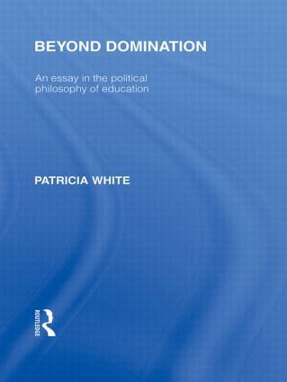 Beyond Domination (International Library of the Philosophy of Education Volume 23): An Essay in the Political Philosophy of Education (Hardback) book cover