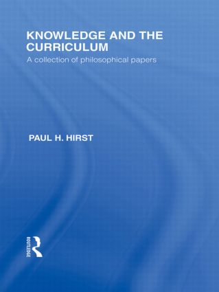 Knowledge and the Curriculum (International Library of the Philosophy of Education Volume 12): A Collection of Philosophical Papers (Hardback) book cover