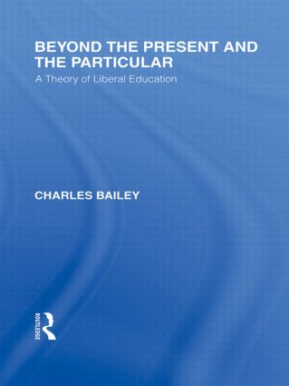 Beyond the Present and the Particular (International Library of the Philosophy of Education Volume 2): A Theory of Liberal Education (Hardback) book cover