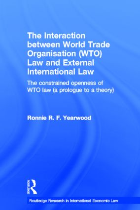 The Interaction between World Trade Organisation (WTO) Law and External International Law: The Constrained Openness of WTO Law (A Prologue to a Theory) (Hardback) book cover