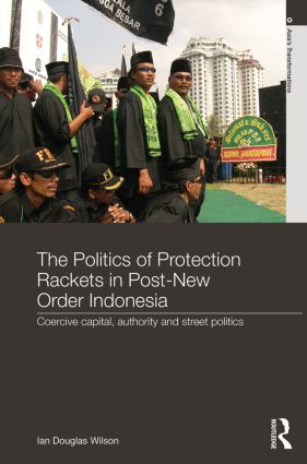 The Politics of Protection Rackets in Post-New Order Indonesia: Coercive Capital, Authority and Street Politics, 1st Edition (Hardback) book cover
