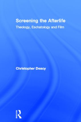 Screening the Afterlife: Theology, Eschatology, and Film (Hardback) book cover
