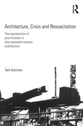 Architecture, Crisis and Resuscitation: The Reproduction of Post-Fordism in Late-Twentieth-Century Architecture, 1st Edition (Paperback) book cover