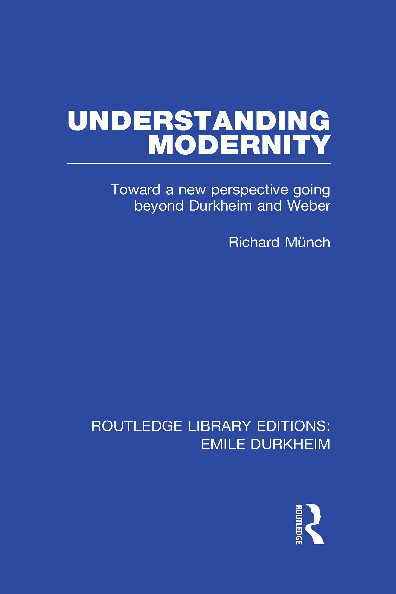 Understanding Modernity: Toward a new perspective going beyond Durkheim and Weber book cover