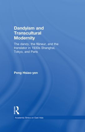 Dandyism and Transcultural Modernity: The Dandy, the Flaneur, and the Translator in 1930s Shanghai, Tokyo, and Paris (Hardback) book cover