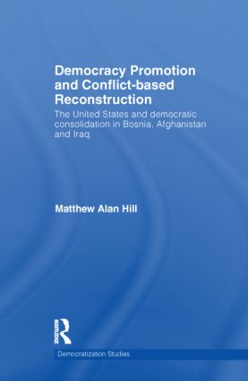 Democracy Promotion and Conflict-Based Reconstruction: The United States & Democratic Consolidation in Bosnia, Afghanistan & Iraq, 1st Edition (Hardback) book cover
