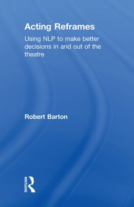 Acting Reframes: Using NLP to Make Better Decisions In and Out of the Theatre, 1st Edition (Hardback) book cover