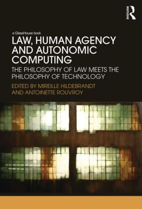Law, Human Agency and Autonomic Computing: The Philosophy of Law Meets the Philosophy of Technology (Hardback) book cover