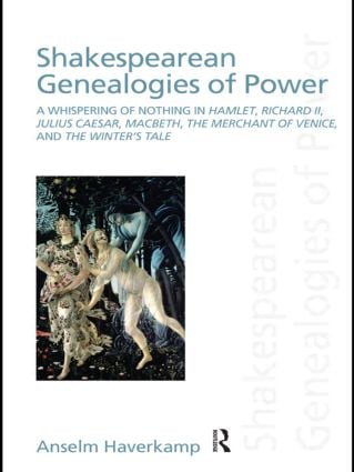 Shakespearean Genealogies of Power: A Whispering of Nothing in Hamlet, Richard II, Julius Caesar, Macbeth, The Merchant of Venice, and The Winter's Tale book cover